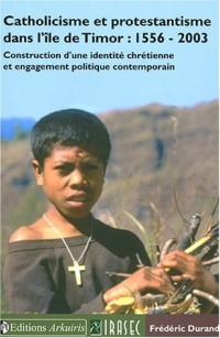 Catholicisme et protestantisme dans l'ile de Timor : 1556-2003 : Construction d'une identité chrétienne et engagement politique contemporain