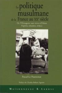 La politique musulmane de la France au XXe siècle : De l'Hexagone aux terres d'Islam - Espoirs, réussites, échecs