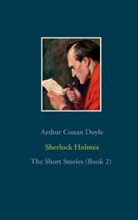Sherlock Holmes : The short stories (book 2) : The Return of Sherlock Holmes (Part 2), His Last Bow, The Case-Book of Sherlock Holmes