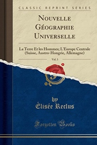 Nouvelle Géographie Universelle, Vol. 3: La Terre Et Les Hommes; l'Europe Centrale (Suisse, Austro-Hongrie, Allemagne) (Classic Reprint)