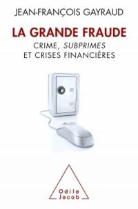 La Grande Fraude. Crime, subprimes et crises financières