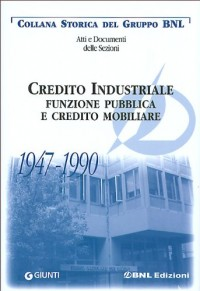 Credito industriale. Funzione pubblica e credito mobiliare 1947-1990