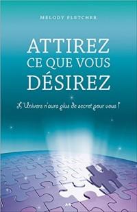 Attirez ce que vous désirez - L'Univers n'aura plus de secret pour vous !