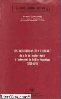 Les Institutions de la France, de la fin de l'Ancien régime à l'avènement de la IIIe République