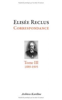 Elisée Reclus correspondance : Tome 3, septembre 1889 - juillet 1905