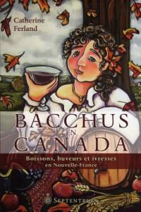 Bacchus en Canada: Boisson, Buveurs et Ivresse en Nouvelle-France