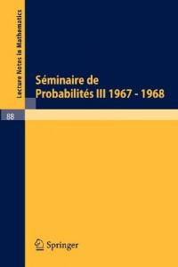Seminaire de Probabilites III: Universite de Strasbourg. Octobre 1967 - Juin 1968