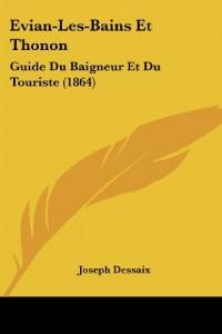 Evian-Les-Bains Et Thonon: Guide Du Baigneur Et Du Touriste (1864)