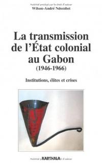 La transmission de l'Etat colonial au Gabon (1946-1966). Institutions, élites et crises