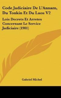Code Judiciaire de L'Annam, Du Tonkin Et Du Laos V2: Lois Decrets Et Arretes Concernant Le Service Judiciaire (1901)
