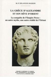 La Grèce d'Alexandre et son rêve d'Orient : La conquête de l'empire perse : un autre mythe, une autre réalité de l'Orient