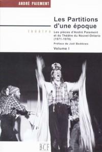 Partitions d'une époque. : Les pièces d'André Paiement et du Théâtre du Nouvel-Ontario ( 1971-1976). Volume 1