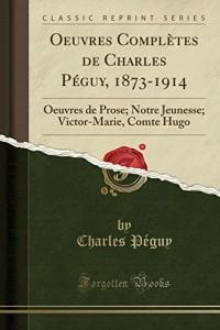 Oeuvres Completes de Charles Peguy, 1873-1914: Oeuvres de Prose; Notre Jeunesse; Victor-Marie, Comte Hugo (Classic Reprint)
