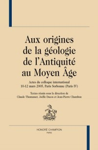 Aux origines de la géologie de l'Antiquité au Moyen Age : Actes du colloque international 10-12 mars 2005, Paris Sorbonne (Paris IV)