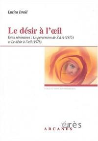 Le désir à l'oeil. Deux séminaires : La perversion de Z à A (1975) et Le désir à l'oeil (1976)