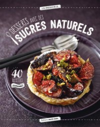 Mes desserts aux sucres naturels : 40 recettes à base de miel, sirop d'agave...