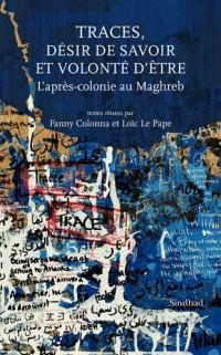 Traces, désir de savoir et volonté d'être : L'après-colonie au Maghreb