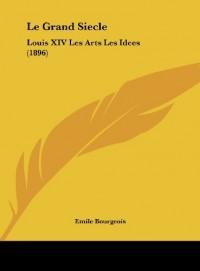 Le Grand Siecle: Louis XIV Les Arts Les Idees (1896)