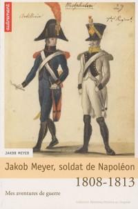 Jakob Meyer, soldat de Napoléon : Mes aventures de guerre, 1808-1813