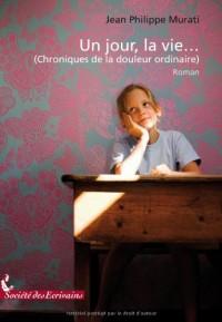 UN JOUR, LA VIE... (CHRONIQUES DE LA DOULEUR ORDINAIRE)