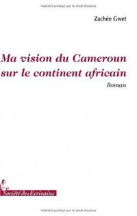 MA VISION DU CAMEROUN SUR LE CONTINENT AFRICAIN