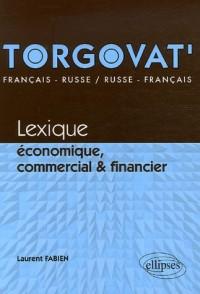 Torgovat' : Lexique économique, commercial et financier - français-russe, russe-français