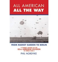 [ ALL AMERICAN, ALL THE WAY A COMBAT HISTORY OF THE 82ND AIRBORNE DIVISION IN WORLD WAR II: FROM MARKET GARDEN TO BERLIN BY NORDYKE, PHIL](AUTHOR)PAPERBACK