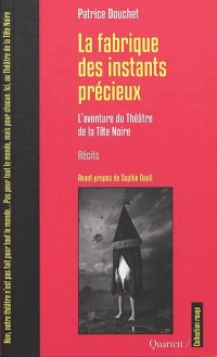 La fabrique des instants precieux : L'aventure du Théâtre de la Tête Noire