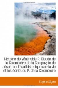 Histoire du Vénérable P. Claude de la Colombière de la Compagnie de Jésus, ou, Essai historique sur