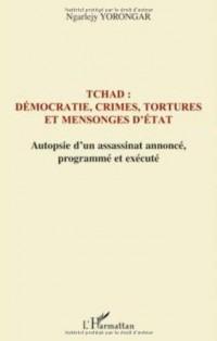 Tchad : démocratie, crimes, tortures et mensonges d'Etat : Autopsie d'un assassinat annoncé le 3 février 1999, programmé et exécuté le 3 février 2008