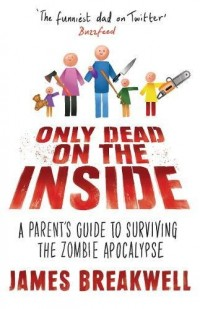 Only Dead on the Inside: A Parent's Guide to the Zombie Apocalypse