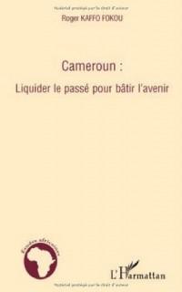 Cameroun : Liquider le passé pour bâtir l'avenir