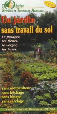 Un jardin sans travail du sol : Le potager, les fleurs, le verger, les haies...