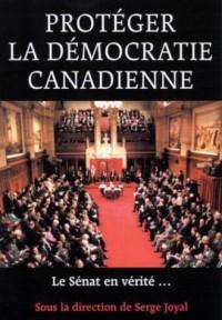 Proteger LA Democratie Canadienne: Le Senat En Verite