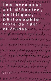 Léo strauss : art d'ecrire, philosophie, politique. texte de 1941 et études