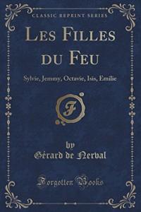 Les Filles Du Feu: Sylvie, Jemmy, Octavie, Isis, Emilie (Classic Reprint)