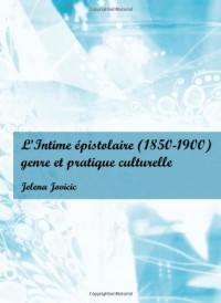 L'Intime Epistolaire (1850-1900): Genre Et Pratique Culturelle