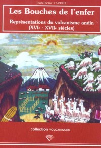 Les Bouches de l'Enfer. Représentations du Volcanisme Andin, 16e-17e  Siecles