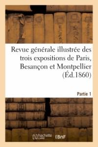 Revue Generale Illustrée des Trois Expositions de Paris, Besancon et Montpellier.Premiere Partie