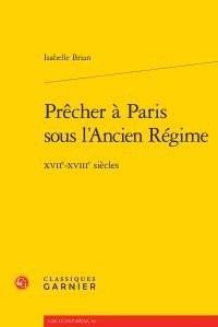 Prêcher à Paris sous l'Ancien Régime : XVIIe-XVIIIe siècles