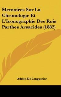 Memoires Sur La Chronologie Et L'Iconographie Des Rois Parthes Arsacides (1882)