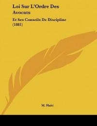 Loi Sur L'Ordre Des Avocats: Et Ses Conseils de Discipline (1881)