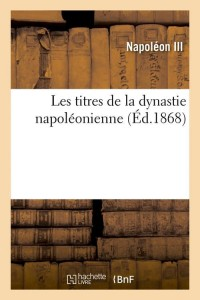 Les Titres de la Dynastie Napoleon  ed 1868
