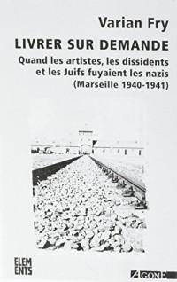 Livrer sur demande : Quand les artistes, les dissidents et les juifs fuyaient les nazis (Marseille 1940-1941)