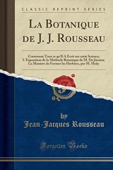 La Botanique de J. J. Rousseau: Contenant Tout Ce Qu'il a Ecrit Sur Cette Science; L'Exposition de la Methode Botanique de M. de Jussieu; La Maniere ... Les Herbiers, Par M. Hauy (Classic Reprint)