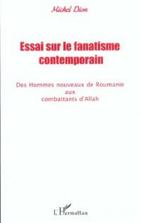Essai sur le fanatisme contemporain : des hommes nouveaux de roumanie aux combattants d'allah