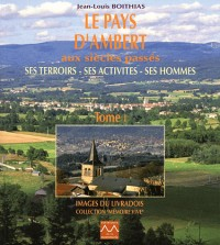 Le Pays d'Ambert aux Siecles Passes, Ses Terroirs, Ses Activites, Ses Hommes - T1