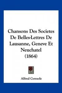 Chansons Des Societes de Belles-Lettres de Lausanne, Geneve Et Neuchatel (1864)