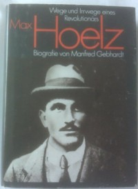 Max Hoelz. Wege und Irrwege eines Revolutionärs. Biografie.