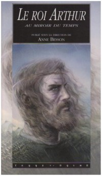 Le roi Arthur au miroir du temps : La légende dans l'histoire et ses réécritures contemporaines